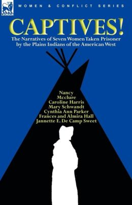 Captives! The Narratives Of Seven Women Taken Prisoner By The Plains Indians Of The American West