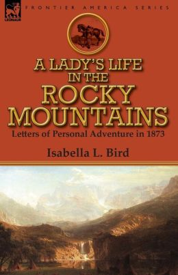 A Lady's Life in the Rocky Mountains: Letters of Personal Adventure in 1873