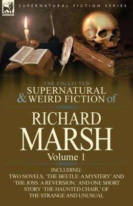 The Collected Supernatural and Weird Fiction of Richard Marsh: Volume 1-Including Two Novels, 'The Beetle: A Mystery' and 'The Joss: A Reversion, ' an