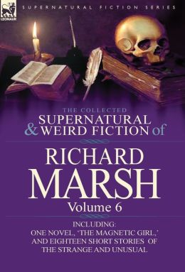 The Collected Supernatural and Weird Fiction of Richard Marsh: Volume 6-Including One Novel, 'The Magnetic Girl, ' and Eighteen Short Stories of the S