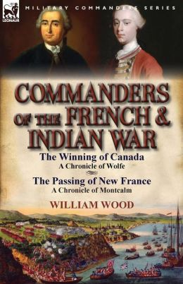 Commanders of the French & Indian War: The Winning of Canada: a Chronicle of Wolfe & The Passing of New France: a Chronicle of Montcalm