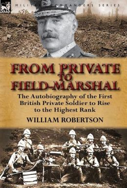 From Private to Field-Marshal: The Autobiography of the First British Private Soldier to Rise to the Highest Rank