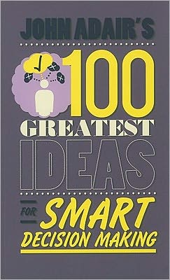 John Adair's 100 Greatest Ideas for Smart Decision Making