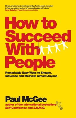 How to Succeed with People: Easy ways to engage, influence and motivate almost anyone