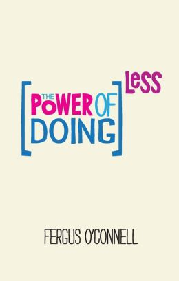 The Power of Doing Less: How to Spend Your Valuable Time on Things That Really Matter