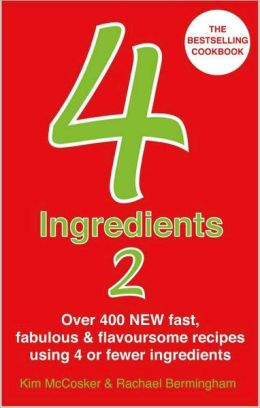 4 Ingredients 2: Over 400 New Fast, Fabulous & Flavoursome Recipes Using 4 or Fewer Ingredients. Kim McCosker & Rachael Bermingham