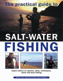 The Practical Guide To Salt-Water Fishing: Expert Advice On Species, Baits, Techniques, Shore And Boat Fishing