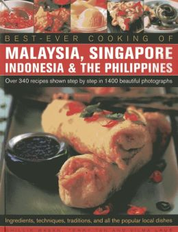 Best -Ever Cooking Of Malaysia, Singapore, Indonesia & The Philippines: Over 340 Recipes Shown Step By Step In 1400 Beautiful Photographs; Ingredients, Techniques, Traditions And All The Popular Local Dishes
