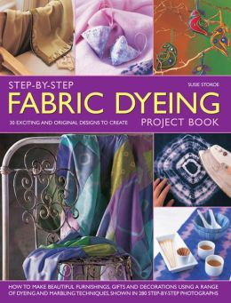Step-By-Step Fabric Dyeing Project Book: 30 Exciting And Original Designs To Create: How To Make Beautiful Furnishings, Gifts And Decorations Using A Range Of Dyeing And Marbling Techniques, Shown In 280 Step-By-Step Photographs