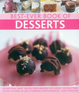 Best-Ever Book of Desserts: Sensational Sweet Recipes From Around The World: 140 Delectable Dishes Shown In 250 Stunning Photographs