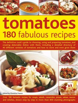 Tomatoes: 180 Fabulous Recipes: The Definitive Cook's Guide To Choosing, Using And Preparing Tomatoes, And Creating Delectable Dishes With Them, Including A Detailed Directory Of 40 Different Varieties Of Tomatoes And How To Store And Even Grow Them