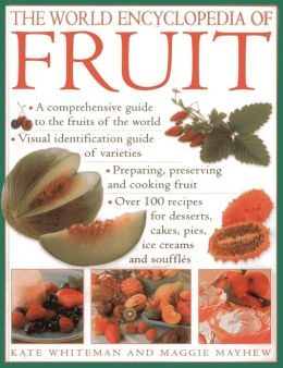 The World Encyclopedia of Fruit: A Comprehensive Guide To The Fruits Of The World; Visual Identification Of Fruit Varieties; Preparing, Preserving And Cooking Fruit; Over 100 Recipes For Desserts, Cakes, Pies, Ice Creams And Souffles