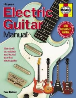 Electric Guitar Manual: How to Buy, Maintain and Set up Your Electric Guitar