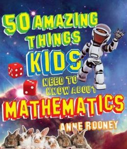 50 Things Your Kids Need to Know about Maths. by Rooney Anne