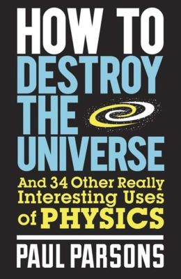 How to Destroy the Universe: And 34 Other Really Interesting Uses of Physics. by Paul Parsons