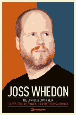 Joss Whedon: The Complete Companion: The TV Series, the Movies, the Comic Books and More: The Essential Guide to the Whedonverse
