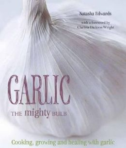 Garlic The Mighty Bulb: Cooking, Growing and Healing with Garlic