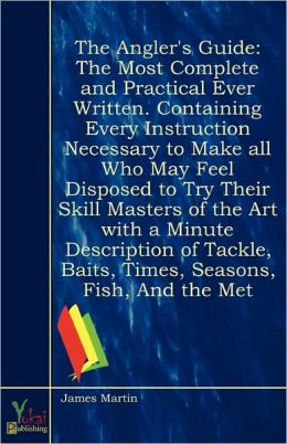 The Angler's Guide: The Most Complete and Practical Ever Written. Containing Every Instruction Necessary to Make all Who May Feel Disposed to Try Their Skill Masters of the Art with a Minute Description of Tackle, Baits, Times, Seasons, Fish, And the Met