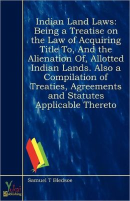 Indian Land Laws Being A Treatise On The Law Of Acquiring Title To, And The Alienation Of, Allotted Indian Lands. Also A Compilation Of Treaties, Agreements And Statutes Applicable Thereto