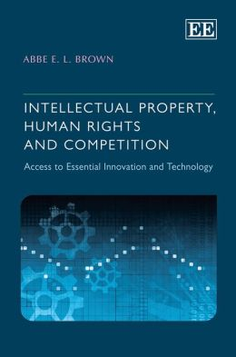 Intellectual Property, Human Rights and Competition: Access to Essential Innovation and Technology