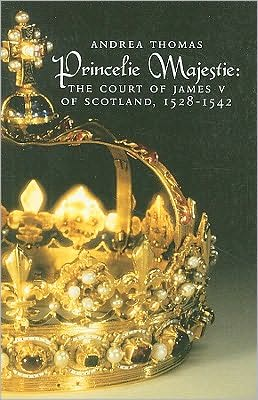 The Princelie Majestie: The Court of James V of Scotland, 1528-1542