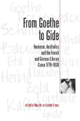 From Goethe to Gide: Feminism, Aesthetics and the French and German Literary Canon, 1770-1936