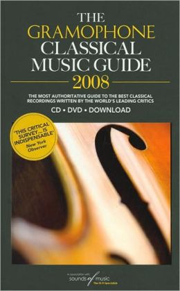 The Gramophone Classical Music Guide 2008: The Most Authoritative Guide to the Best Classical Recordings Written by the World's Leading Critics