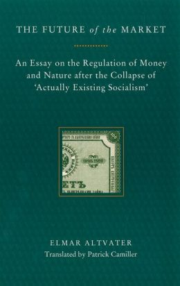 Future of the Market: An Essay on the Regulation of Money and Nature after the Collapse of 'Actually Existing Socialism'