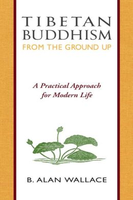 Tibetan Buddhism from the Ground Up: A Practical Approach for Modern Life
