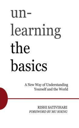 Unlearning the Basics: A New Way of Understanding Yourself and the World