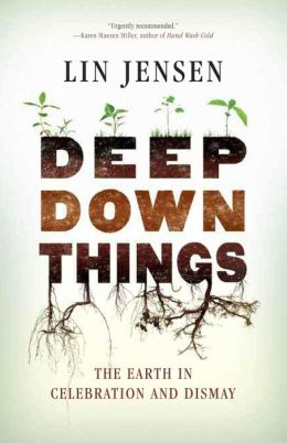 Deep Down Things: The Earth in Celebration and Dismay