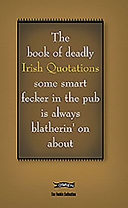 The Book of Deadly Irish Quotations: some smart fecker in the pub is always blatherin' on about