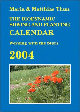 The Biodynamic Sowing and Planting Calendar 2004: Working with the Stars