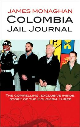 Colombia Jail Journal: The Compelling, Exclusive Inside Story of the Colombia Three