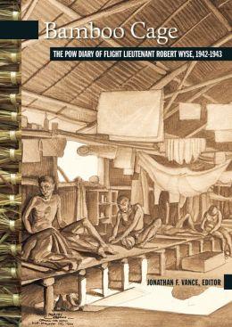 Bamboo Cage: The P.O.W. Diary of Flight Lieutenant Robert Wyse, 1942-1943