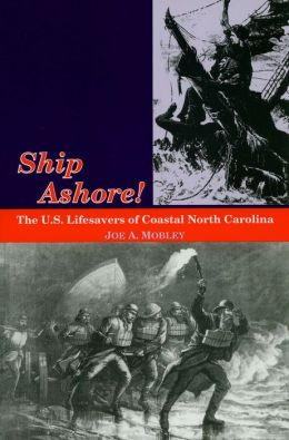 Ship Ashore!: The U. S. Lifesavers of Coastal North Carolina