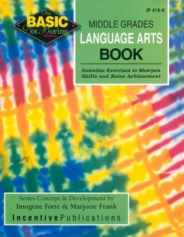 The Basic/Not Boring Middle Grades Language Arts Book Grades 6-8+: Inventive Exercises to Sharpen Skills and Raise Achievement