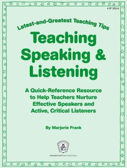 Latest-and-Greatest Teaching Tips: Teaching Speaking & Listening: A Quick-Reference Resource to Help Teachers Nurture Effective Speakers and Active, Critical Listeners