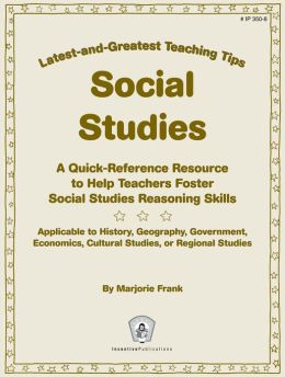 Latest-and-Greatest Teaching Tips: Social Studies: A Quick-Reference Resource to Help Teachers Foster Social Studies Reasoning Skills - Applicable to History, Geography, Government, Economics, Cultural Studies, or Regional Studies