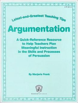 Latest-and-Greatest Teaching Tips: Argumentation: A Quick-Reference Resource to Help Teachers Plan Meaningful Instruction in the Skills and Processes of Persuasion
