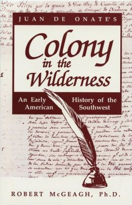 Juan de Onate's Colony in the Wilderness: An Early History of the American Southwest