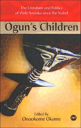 Ogun's Children: The Literature and Politics of Wole Soyinka since the Nobel Prize