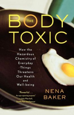The Body Toxic: How the Hazardous Chemistry of Everyday Things Threatens Our Health and Well-Being