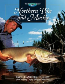 Northern Pike and Muskie: Tackle and Techniques for Catching Trophy Pike and Muskies