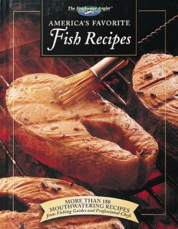 America's Favorite Fish Recipes: More Than 180 Mouthwatering Recipes from Fishing Guides and Professional Chefs