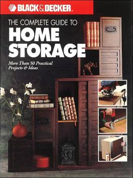 Black & Decker The Complete Guide to Home Storage: More Than 50 Practical Projects & Ideas