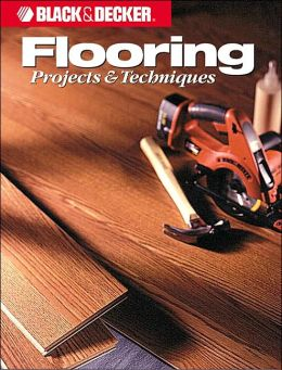 Black and Decker Home Improvement Library; Flooring Projects and Techniques