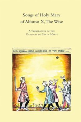 Songs of Holy Mary by Alfonso X, the Wise: A Translation of the Cantigas de Santa Maria