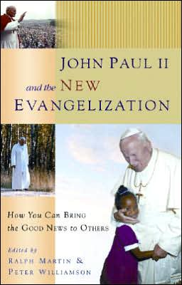 John Paul II and the New Evangelization: How You Can Bring the Good News to Others