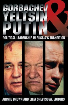 Gorbachev,Yeltsin,and Putin: Political Leadership in Russia¿s Transition